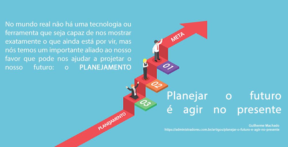 PLANEJAR O FUTURO É AGIR NO PRESENTE
